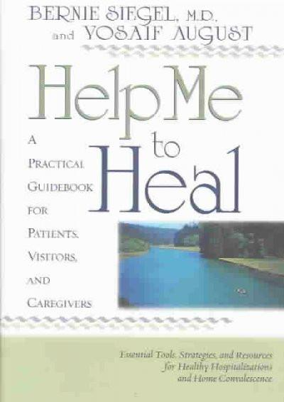 Help Me to Heal : A Practical Guidebook for Patients, Visitors, and Caregivers : Essential Tools, Strategies and Resources for Healthy Hospitalizations and Home