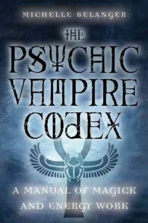 Psychic Vampire Codex : A Manual of Magick and Energy Work