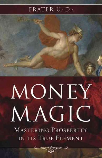 Money Magic : Mastering Prosperity in Its True Element