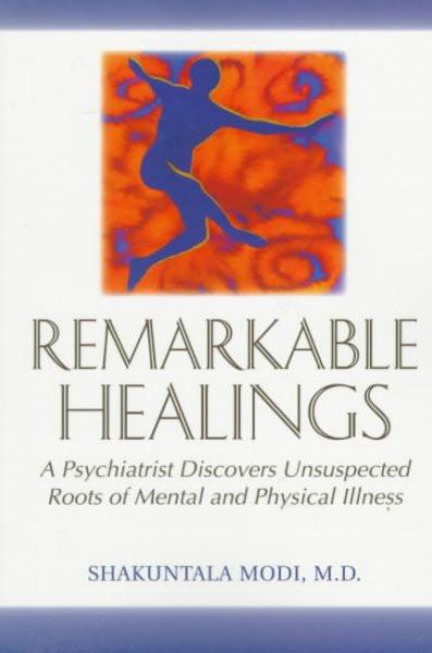 Remarkable Healings : A Psychiatrist Discovers Unsuspected Roots of Mental and Physical Illness