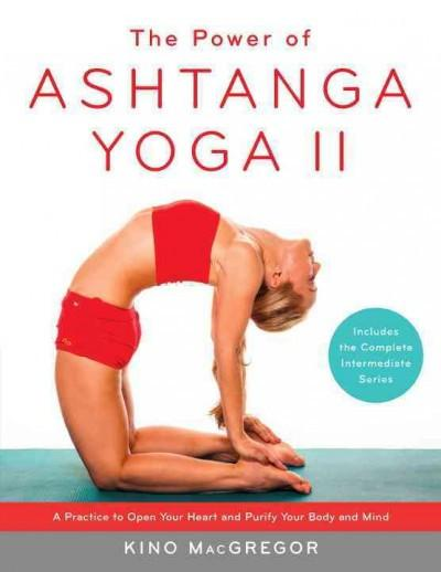 Power of Ashtanga Yoga II : The Intermediate Series: A Practice to Open Your Heart and Purify Your Body and Mind