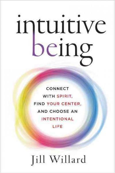 Intuitive Being : Connect With Spirit, Find Your Center, and Choose an Intentional Life
