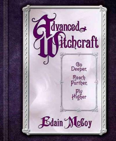 Advanced Witchcraft : Go Deeper, Reach Further, Fly Higher
