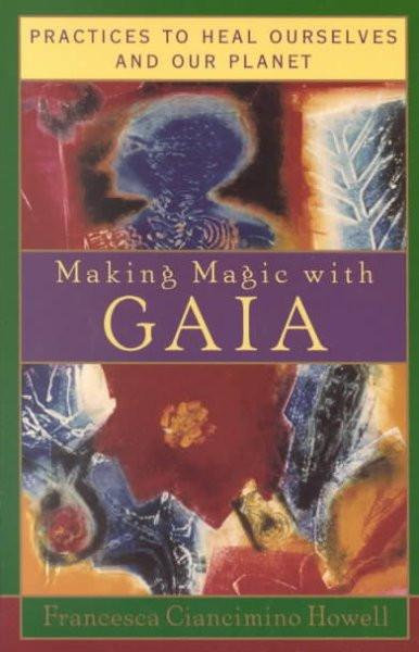 Making Magic With Gaia : Practices That Heal Ourselves and Our Planet