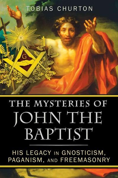 Mysteries of John the Baptist : His Legacy in Gnosticism, Paganism, and Freemasonry
