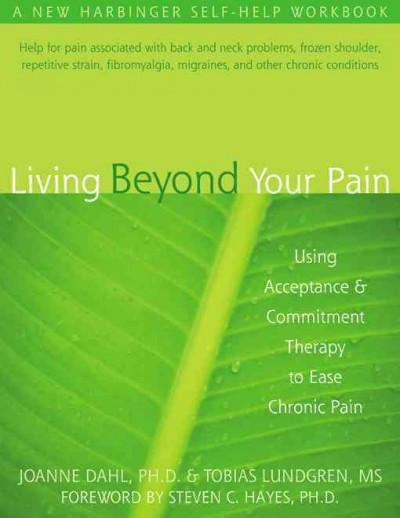 Living Beyond Your Pain : Using Acceptance and Commitment Therapy to Ease Chronic Pain