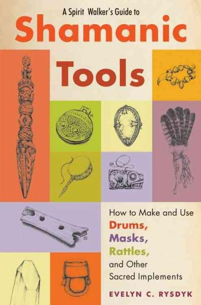Spirit Walker's Guide to Shamanic Tools : How to Make and Use Drums, Masks, Rattles, and Other Sacred Implements