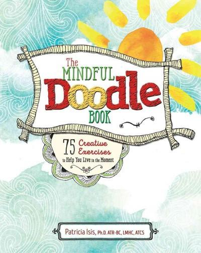 Mindful Doodle Book : 75 Creative Exercises to Help You Live in the Moment