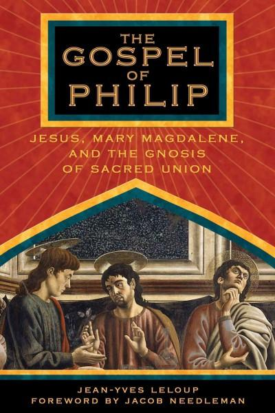 Gospel Of Philip : Jesus, Mary Magdalene, And The Gnosis Of Sacred Union