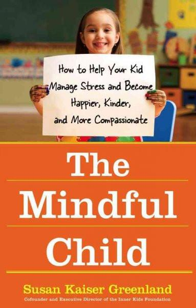 Mindful Child : How to Help Your Kid Manage Stress and Become Happier, Kinder, and More Compassionate