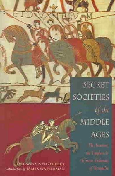 Secret Societies Of The Middle Ages : The Assassins, Templars & the Secret Tribunals of Westphalia