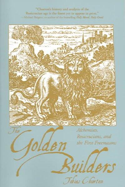 Golden Builders : Alchemists, Rosicrucians, First Freemasons