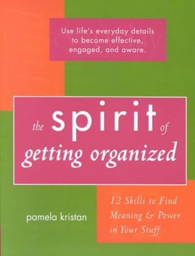 Spirit of Getting Organized : 12 Skills to Find Meaning and Power in Your Stuff