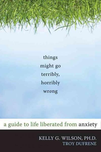 Things Might Go Terribly, Horribly Wrong : A Guide to Life Liberated from Anxiety