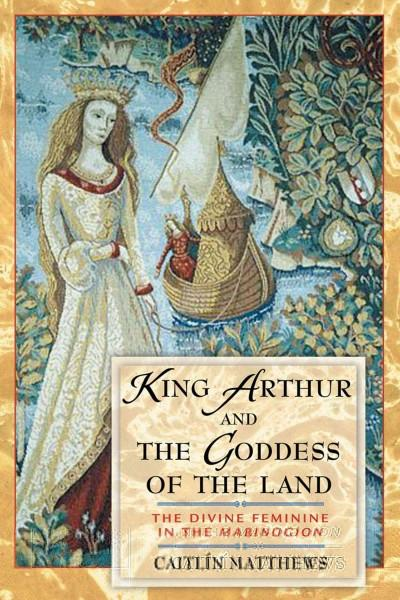 King Arthur and the Goddess of the Land : The Divine Feminine in the Mabinogion