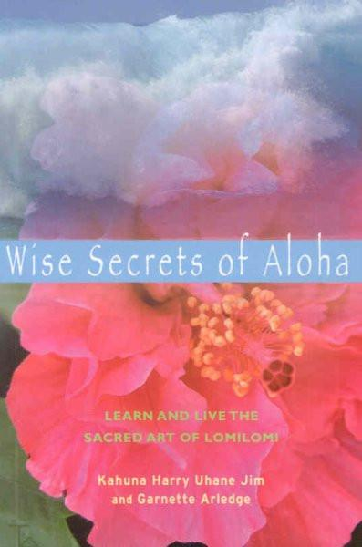Wise Secrets of Aloha : Learn and Live the Sacred Art of Lomilomi