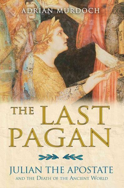 Last Pagan : Julian the Apostate and the Death of the Ancient World