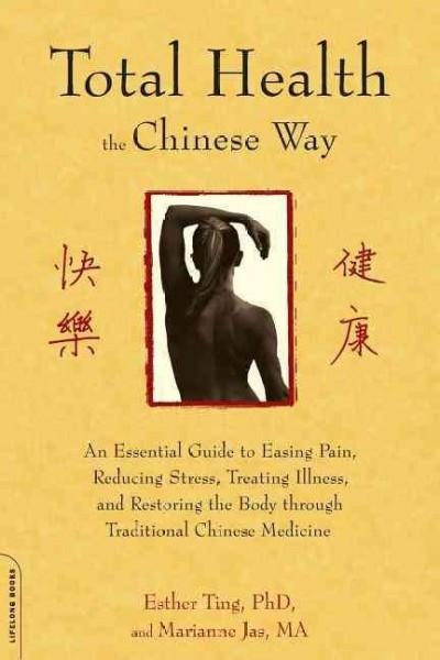 Total Health the Chinese Way : An Essential Guide to Easing Pain, Reducing Stress, Treating Illness, and Restoring the Body Through Traditional Chinese Medicine