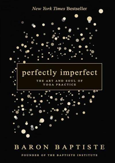 Perfectly Imperfect : The Art and Soul of Yoga Practice