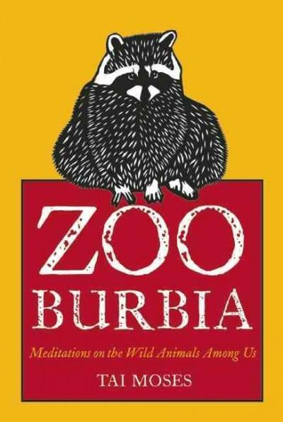 Zooburbia : Meditations on the Wild Animals Among Us