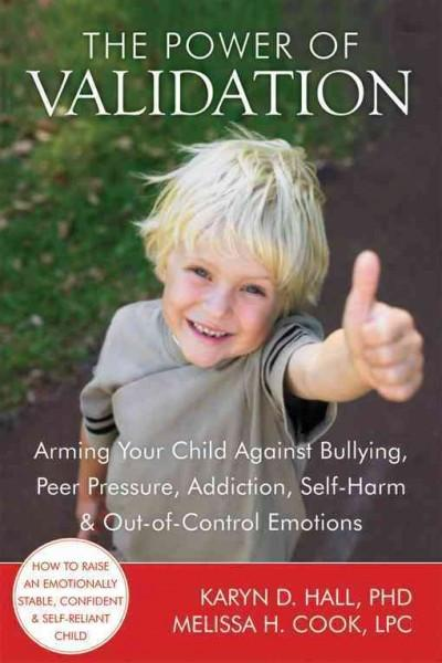 Power of Validation : Arming Your Child Against Bullying, Peer Pressure, Addiction, Self-Harm, & Out-of-Control Emotions