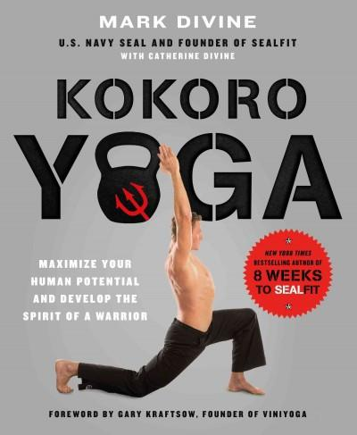 Kokoro Yoga : Maximize Your Human Potential and Develop the Spirit of a Warrior