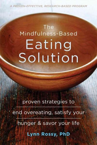 Mindfulness-Based Eating Solution : Proven Strategies to End Overeating, Satisfy Your Hunger & Savor Your Life