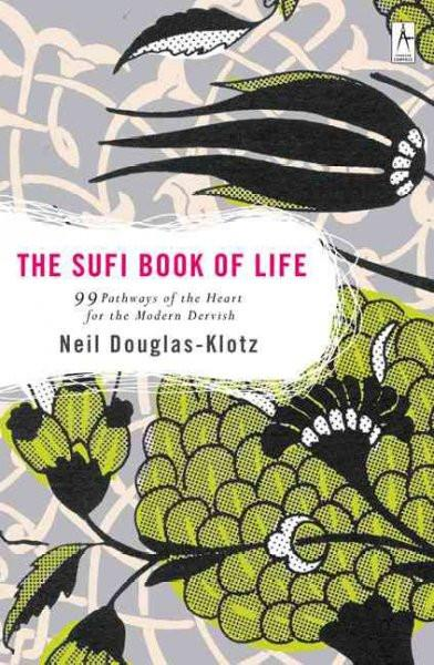 Sufi Book Of Life : 99 Pathways Of The Heart For The Modern Dervish