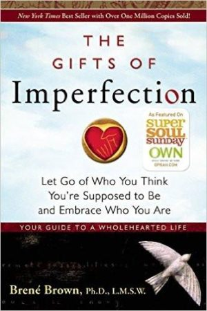 Brene Brown's the Gifts of Imperfection - Summary : Let Go of Who You Think You're Supposed to Be and Embrace Who You Are