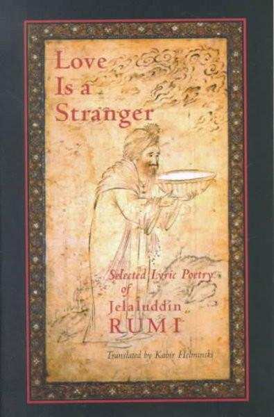 Love Is a Stranger : Selected Lyric Poetry of Jalaluddin Rumi
