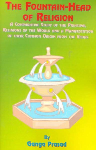 Fountain-Head of Religion : A Comparative Study of the Principal Religions of the World and a Manifestation of Their Common Origin from the Vedas