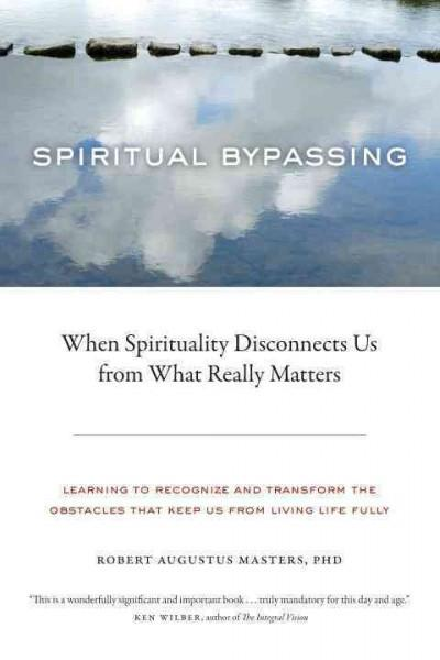 Spiritual Bypassing : When Spirituality Disconnects Us from What Really Matters