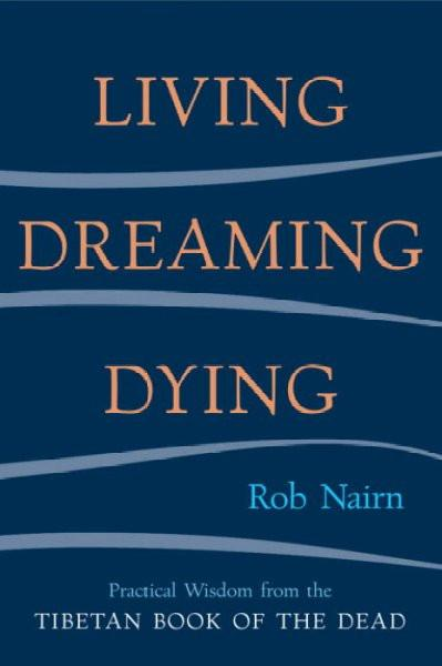 Living, Dreaming, Dying : Practical Wisdom Fro the Tibetan Book of the Dead