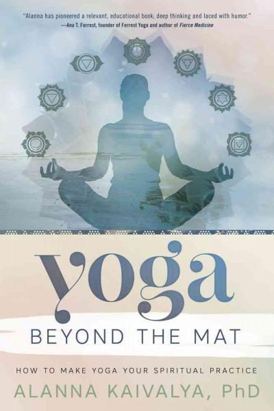 Yoga Beyond the Mat : How to Make Yoga Your Spiritual Practice