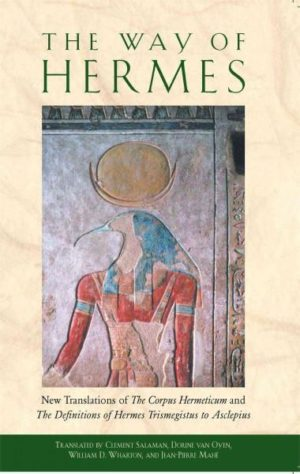 Way of Hermes : New Translations of the Corpus Hermeticum and the Definitions of Hermes Trismegistus to Asclepius