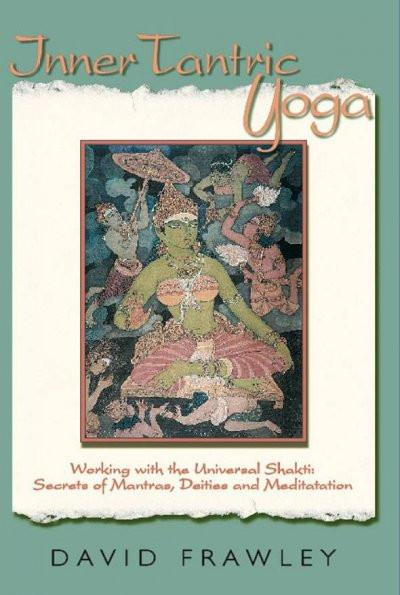 Inner Tantric Yoga : Working With the Universal Shakti: Secrets of Mantras, Deities, and Meditation