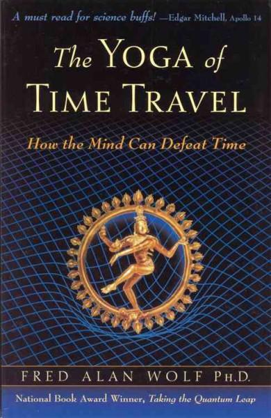 Yoga Of Time Travel : How The Mind Can Defeat Time