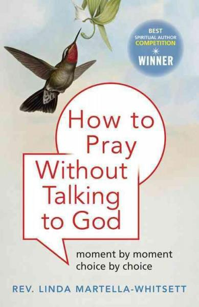 How to Pray Without Talking to God : Moment by Moment, Choice by Choice