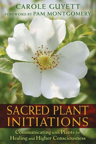 Sacred Plant Initiations : Communicating with Plants for Healing and Higher Consciousness