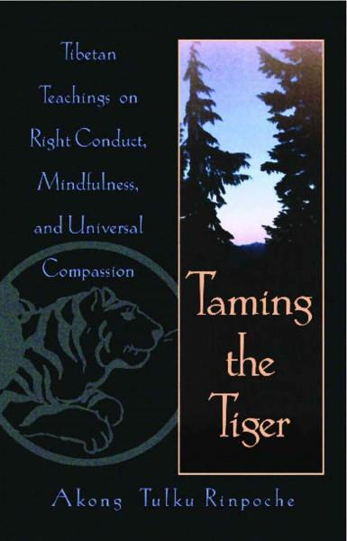 Taming the Tiger : Tibetan Teachings on Right Conduct, Mindfulness and Universal Compassion