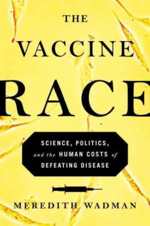 Vaccine Race : Science, Politics, and the Human Costs of Defeating Disease
