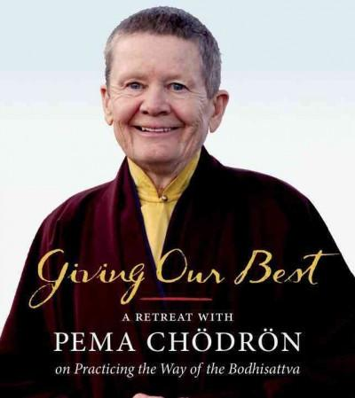 Giving Our Best : A Retreat With Pema Chodron on Practicing the Way of the Bodhisattva
