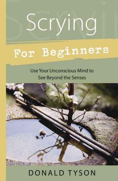 Scrying for Beginners : Tapping into the Supersensory Powers of Your Subconscious