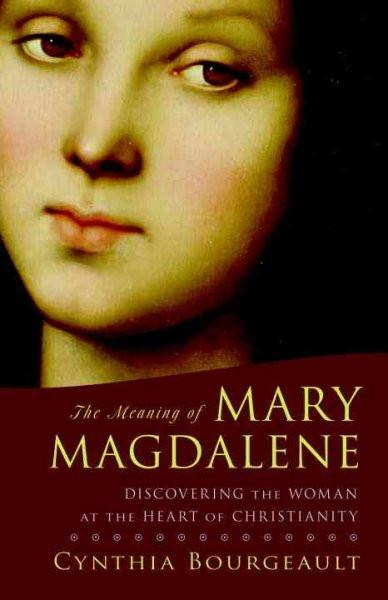 Meaning of Mary Magdalene : Discovering the Woman at the Heart of Christianity