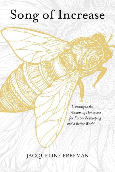 Song of Increase : Listening to the Wisdom of Honeybees for Kinder Beekeeping and a Better World