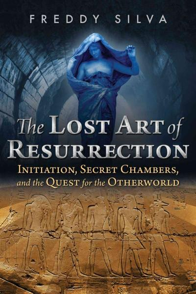 Lost Art of Resurrection : Initiation, Secret Chambers, and the Quest for the Otherworld