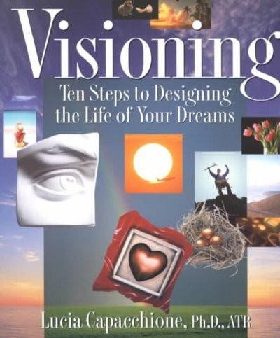 Visioning : 10 Steps to Designing the Life of Your Dreams