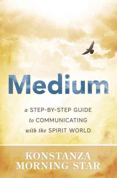 Medium : A Step-by-Step Guide to Communicating with the Spirit World