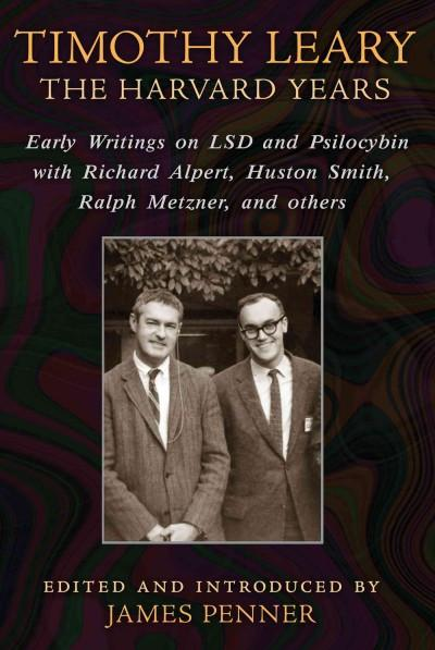 Timothy Leary : The Harvard Years:  Early Writings on LSD and Psilocybin With Richard Alpert, Huston Smith, Ralph Metzner, and Others