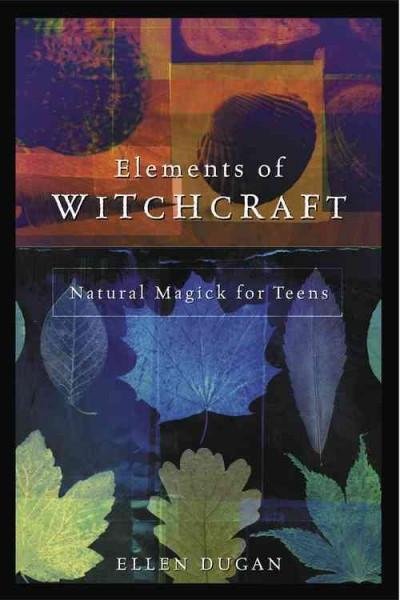 Elements of Witchcraft : Natural Magick for Teens